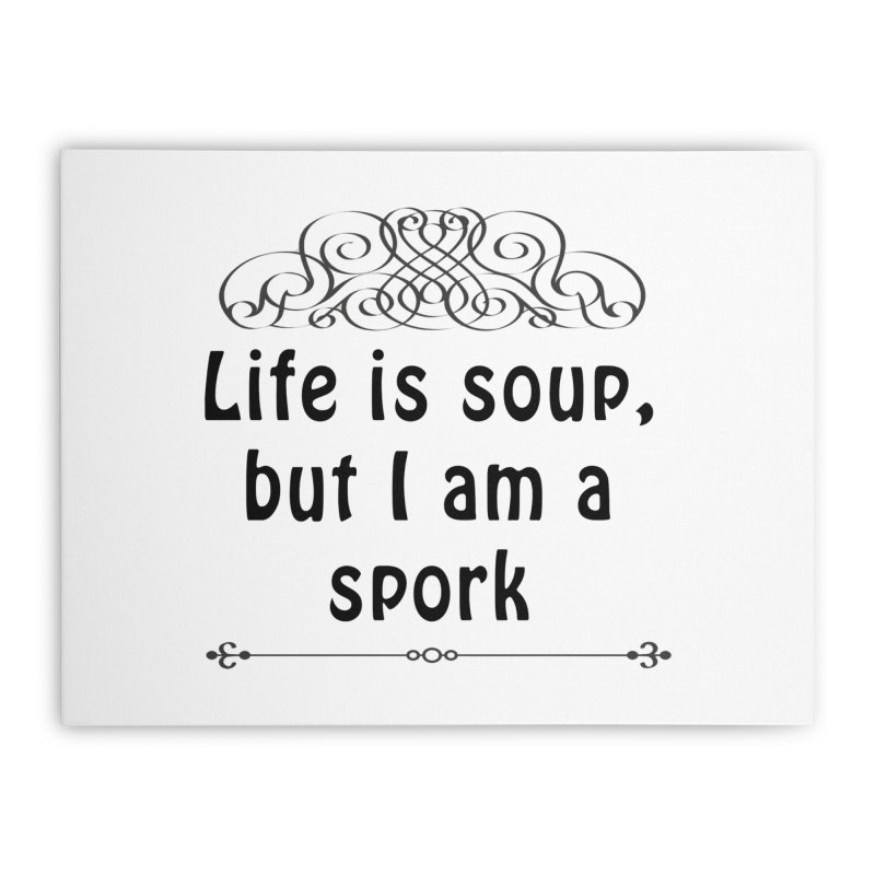 Life is soup, but I am a spork Home Stretched Canvas by Make a statement, laugh, enjoy.