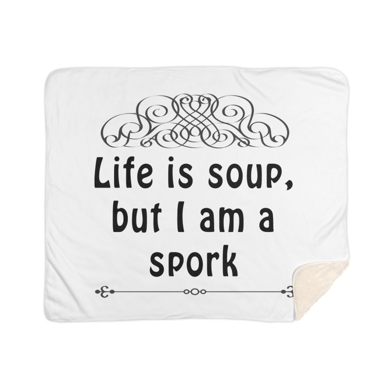 Life is soup, but I am a spork Home Sherpa Blanket Blanket by Make a statement, laugh, enjoy.