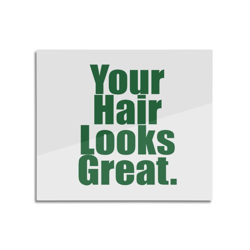 Your Hair Looks Great. Home Mounted Aluminum Print by Make a statement, laugh, enjoy.