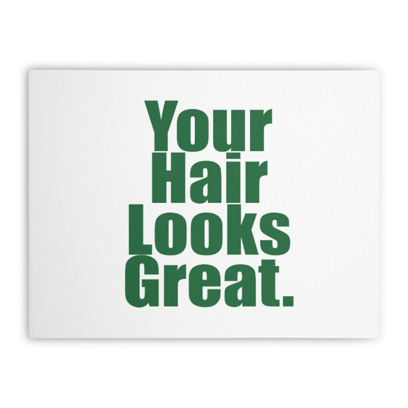 Your Hair Looks Great. Home Stretched Canvas by Make a statement, laugh, enjoy.