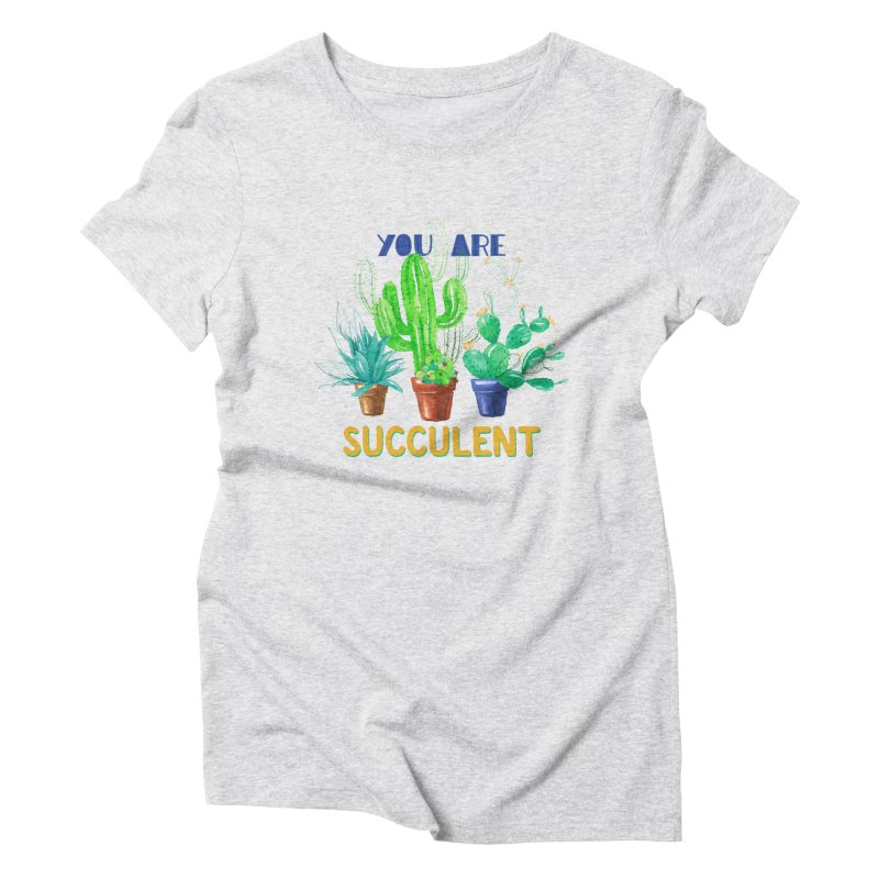 You Are Succulent Women's Triblend T-Shirt by StellaCaraman's