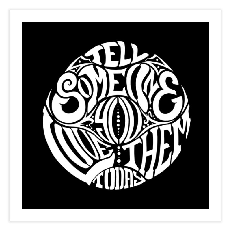 Tell Someone You Love Them Today (White) Home Fine Art Print by StencilActiv's Shop