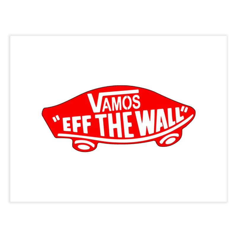 Vamos (let's go!) - F**K the Wall!!! Home Fine Art Print by StencilActiv's Shop