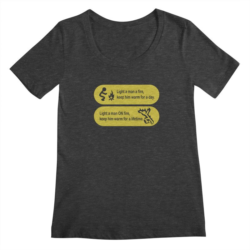 Light a Man a Fire ... Women's Scoopneck by TCarver T-shirt Designs