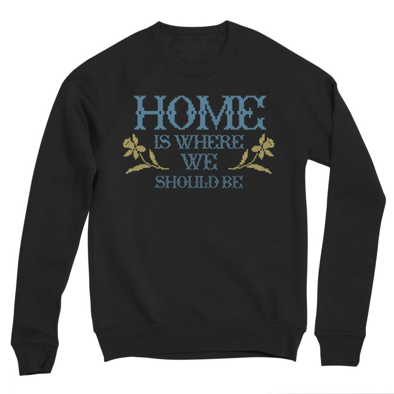 Home Is Where We Should Be Men's Sweatshirt by TDUB951