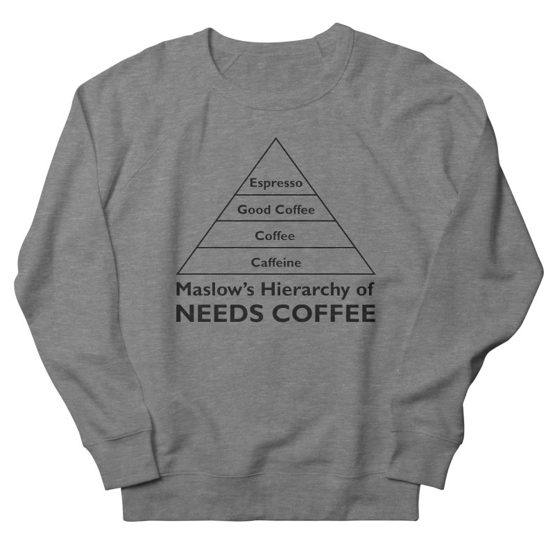 Maslow's Hierarchy of Needs Coffee Women's French Terry Sweatshirt by TenEastRead's Artist Shop