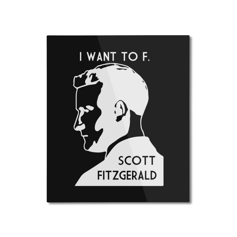 I Want to F. Scott Fitzgerald Home Mounted Aluminum Print by TenEastRead's Artist Shop