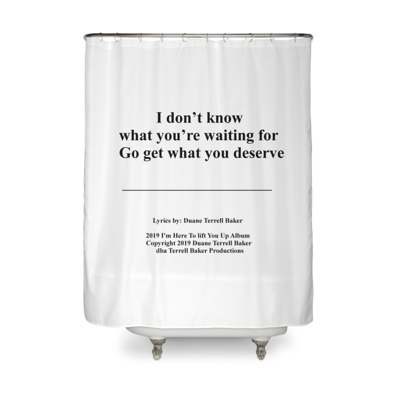 GoGetWhatYouDeserve_TerrellBaker2019ImHereToLiftYouUpAlbum_PrintedLyrics_05012019 Home Shower Curtain by Duane Terrell Baker - Authorized Artwork, etc