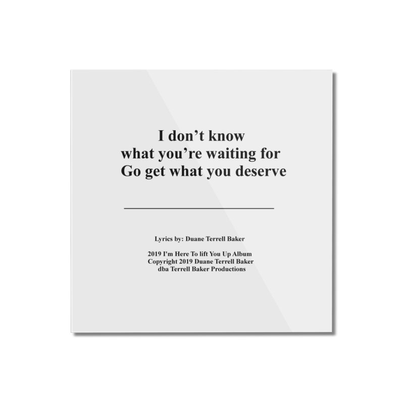 GoGetWhatYouDeserve_TerrellBaker2019ImHereToLiftYouUpAlbum_PrintedLyrics_05012019 Home Mounted Acrylic Print by Duane Terrell Baker - Authorized Artwork, etc