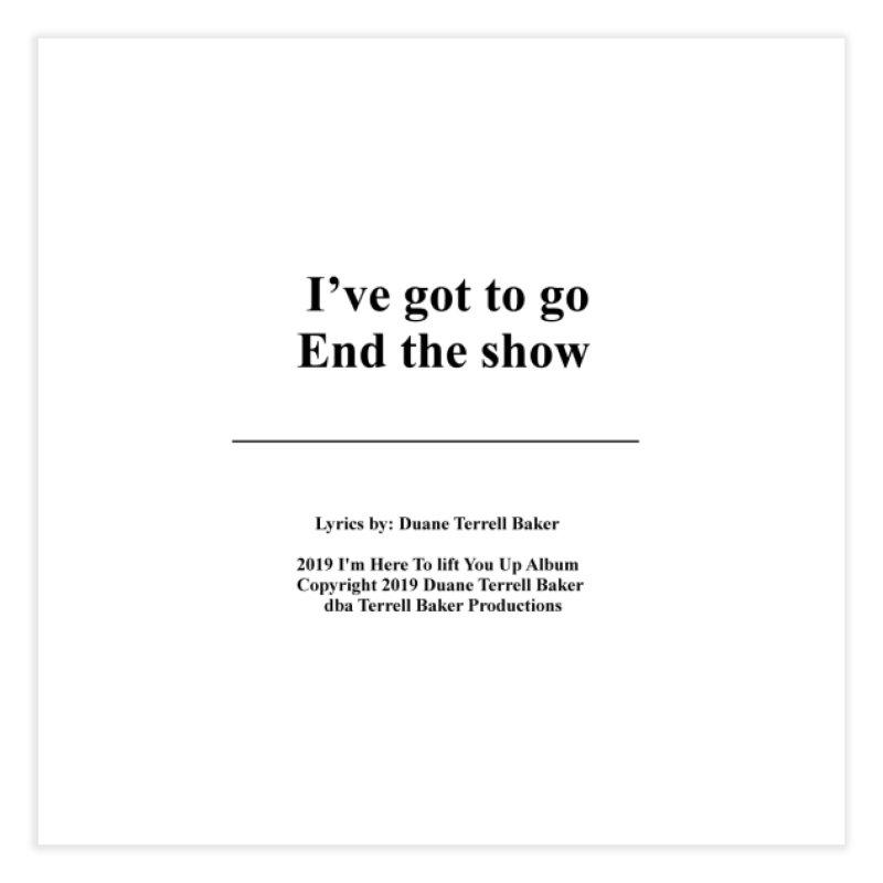 EndTheShow_TerrellBaker2019ImHereToLiftYouUpAlbum_PrintedLyrics_05012019 Home Fine Art Print by Duane Terrell Baker - Authorized Artwork, etc