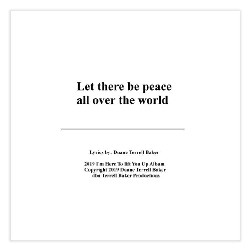 PeaceAllOverTheWorld_TerrellBaker2019ImHereToLiftYouUpAlbum_PrintedLyrics_05012019 Home Fine Art Print by Duane Terrell Baker - Authorized Artwork, etc