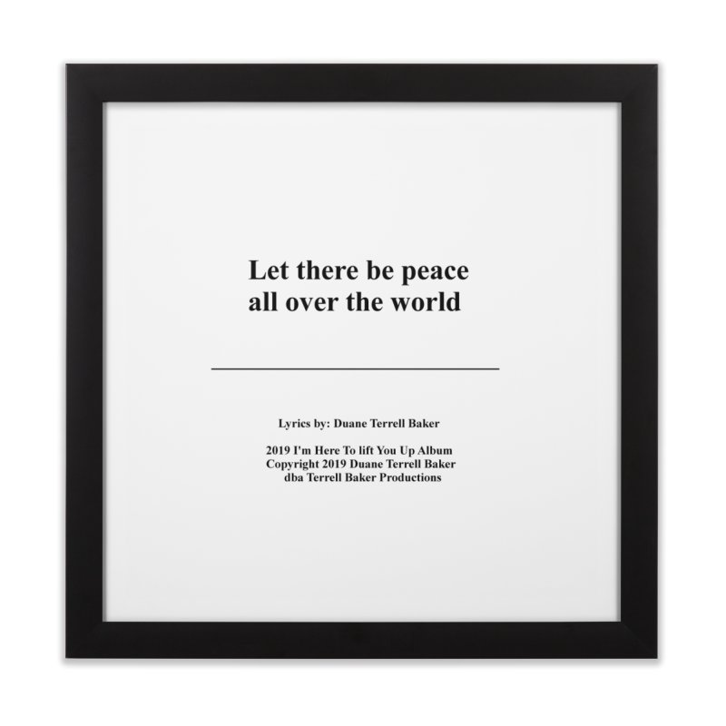 PeaceAllOverTheWorld_TerrellBaker2019ImHereToLiftYouUpAlbum_PrintedLyrics_05012019 Home Framed Fine Art Print by Duane Terrell Baker - Authorized Artwork, etc