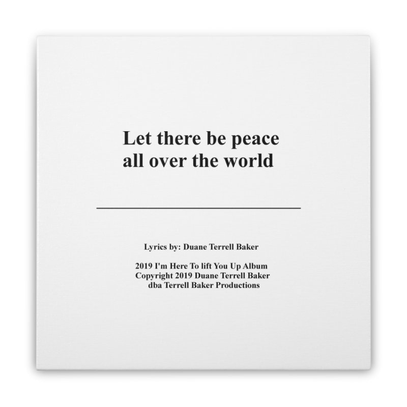 PeaceAllOverTheWorld_TerrellBaker2019ImHereToLiftYouUpAlbum_PrintedLyrics_05012019 Home Stretched Canvas by Duane Terrell Baker - Authorized Artwork, etc
