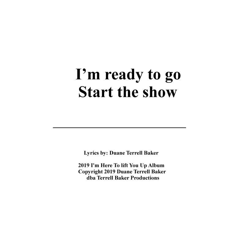 StartTheShow_TerrellBaker2019ImHereToLiftYouUpAlbum_PrintedLyrics_05012019 by Duane Terrell Baker - Authorized Artwork, etc