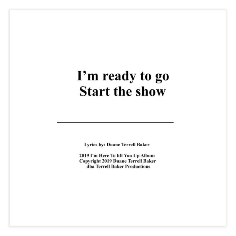 StartTheShow_TerrellBaker2019ImHereToLiftYouUpAlbum_PrintedLyrics_05012019 Home Fine Art Print by Duane Terrell Baker - Authorized Artwork, etc