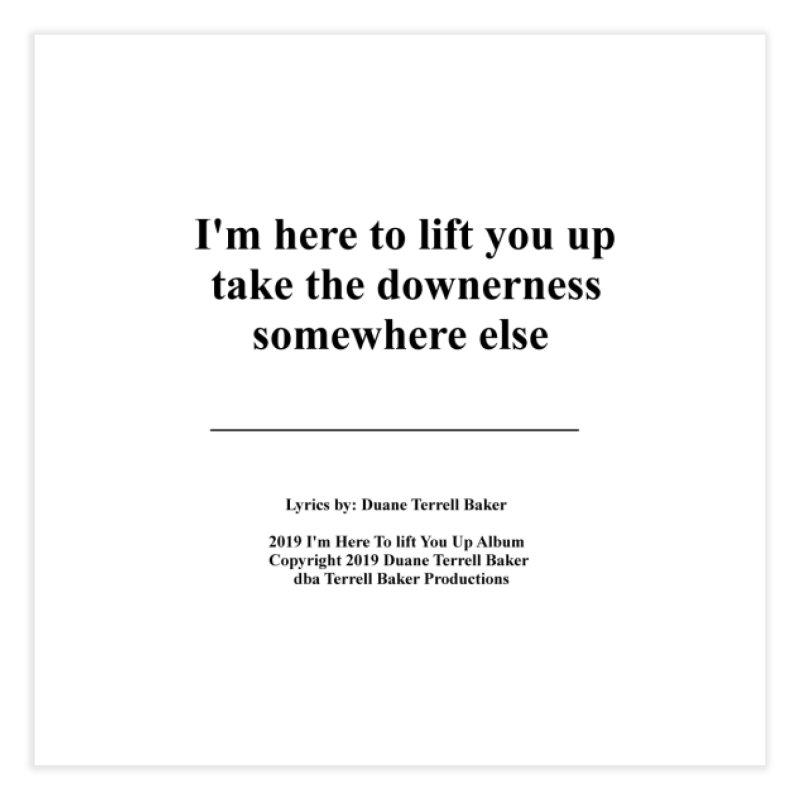ImHereToLiftYouUp_TerrellBaker2019ImHereToLiftYouUpAlbum_PrintedLyrics_05012019 Home Fine Art Print by Duane Terrell Baker - Authorized Artwork, etc