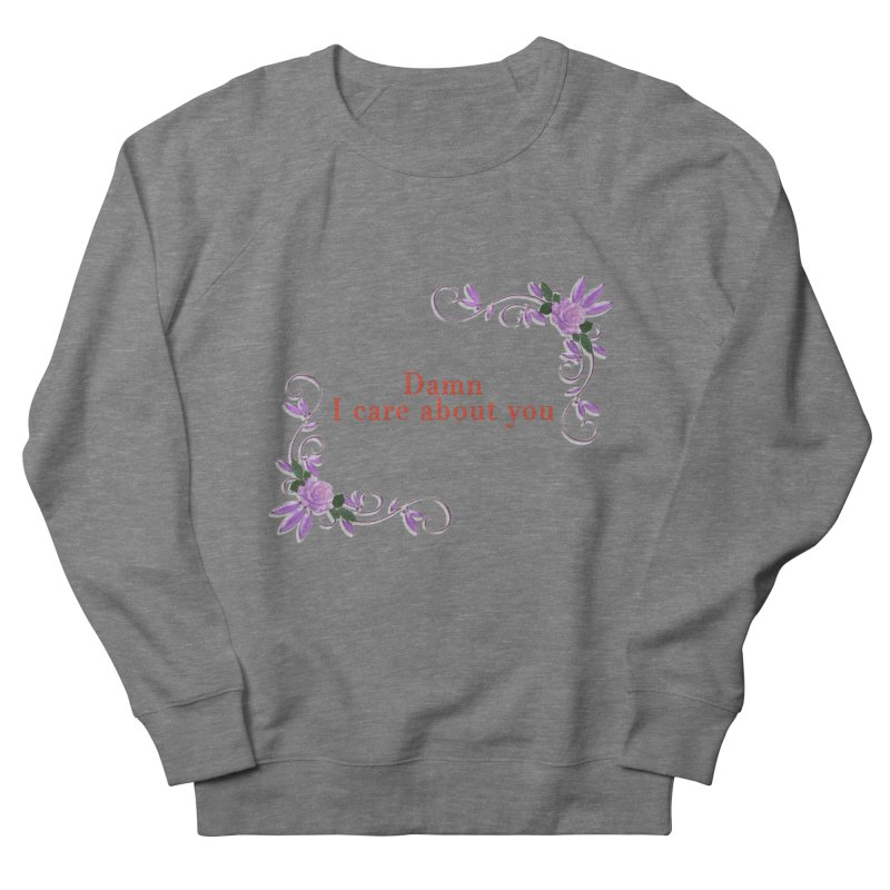 Damn I care about you Women's French Terry Sweatshirt by Terry Bradford Store