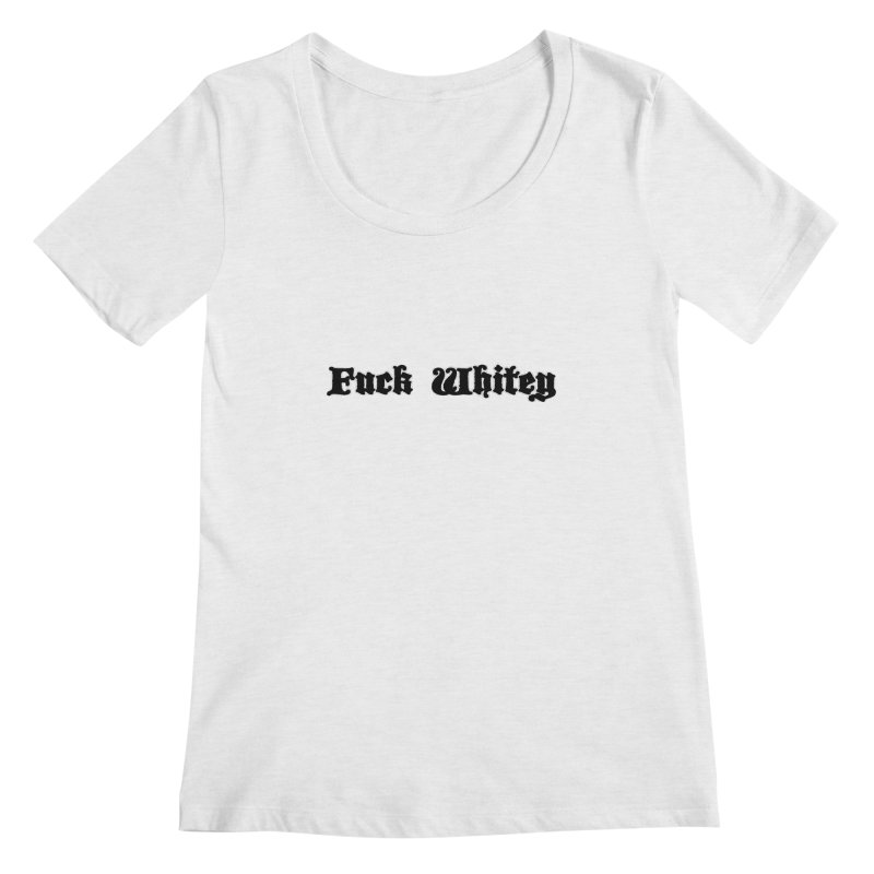 Fuck Whitey Women's Regular Scoop Neck by Shirts That Never Happened