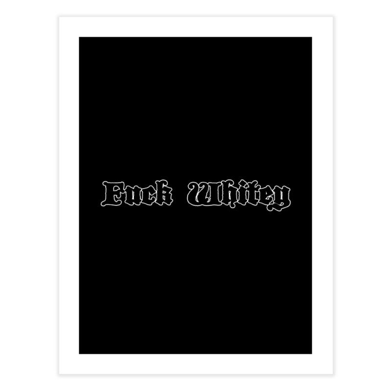 Fuck Whitey Home Fine Art Print by Shirts That Never Happened