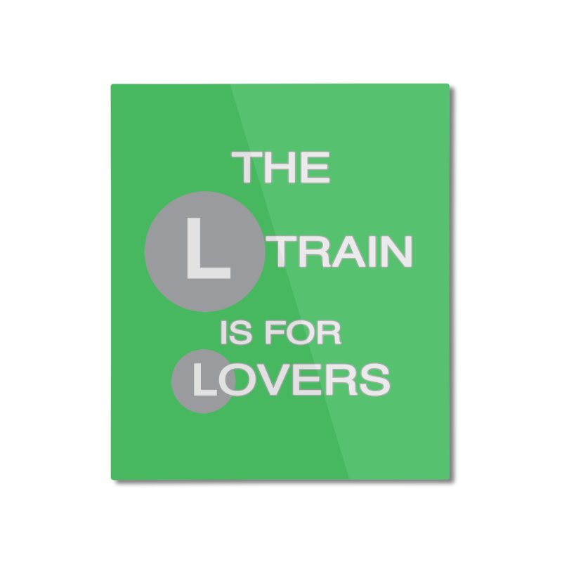 The L Train is for Lovers Home Mounted Aluminum Print by Shirts That Never Happened
