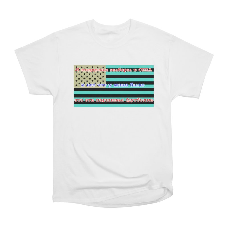 I Tampered With The US Election Women's Heavyweight Unisex T-Shirt by Shirts That Never Happened