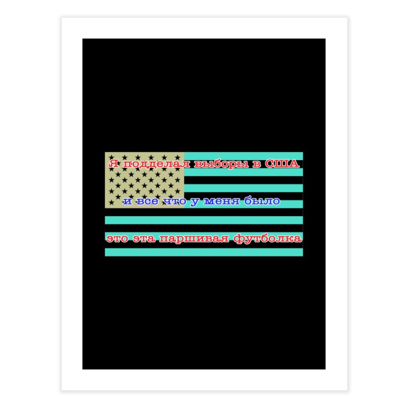 I Tampered With The US Election Home Fine Art Print by Shirts That Never Happened