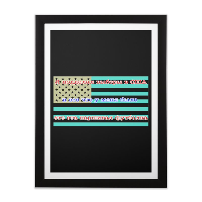 I Tampered With The US Election Home Framed Fine Art Print by Shirts That Never Happened