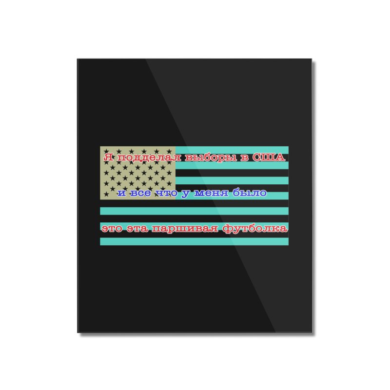 I Tampered With The US Election Home Mounted Acrylic Print by Shirts That Never Happened