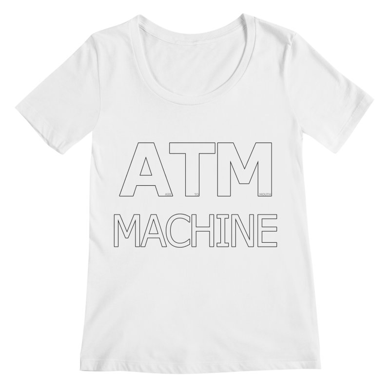 Ass-To-Mouth Machine Women's Regular Scoop Neck by Shirts That Never Happened