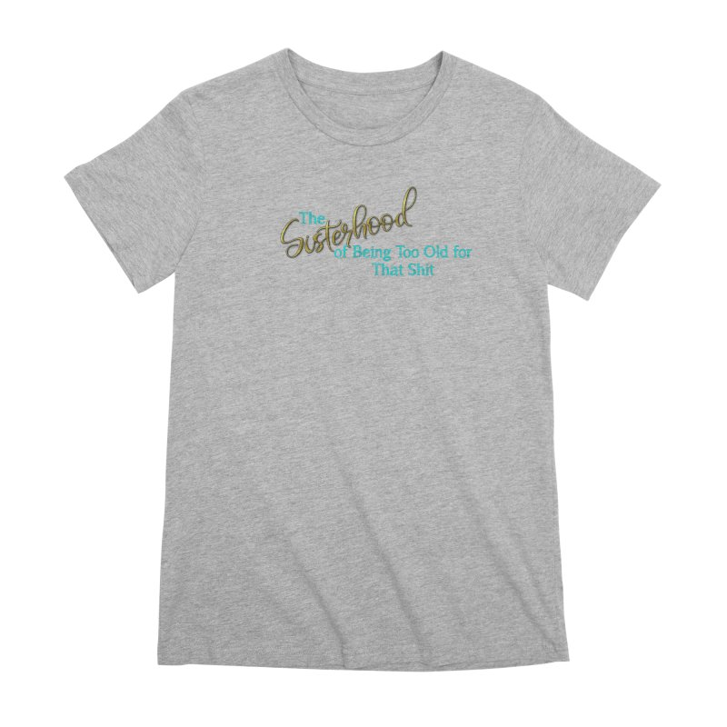 The Sisterhood of Being Too Old for That Sh*t Women's T-Shirt by The Book Muse's Shop