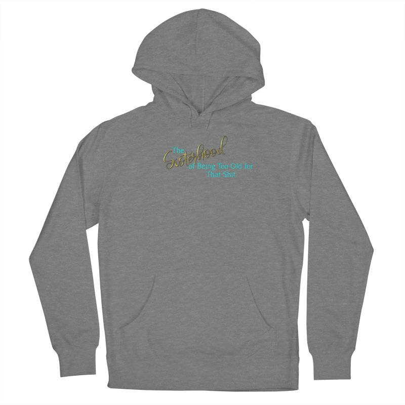 The Sisterhood of Being Too Old for That Sh*t Women's Pullover Hoody by The Book Muse's Shop