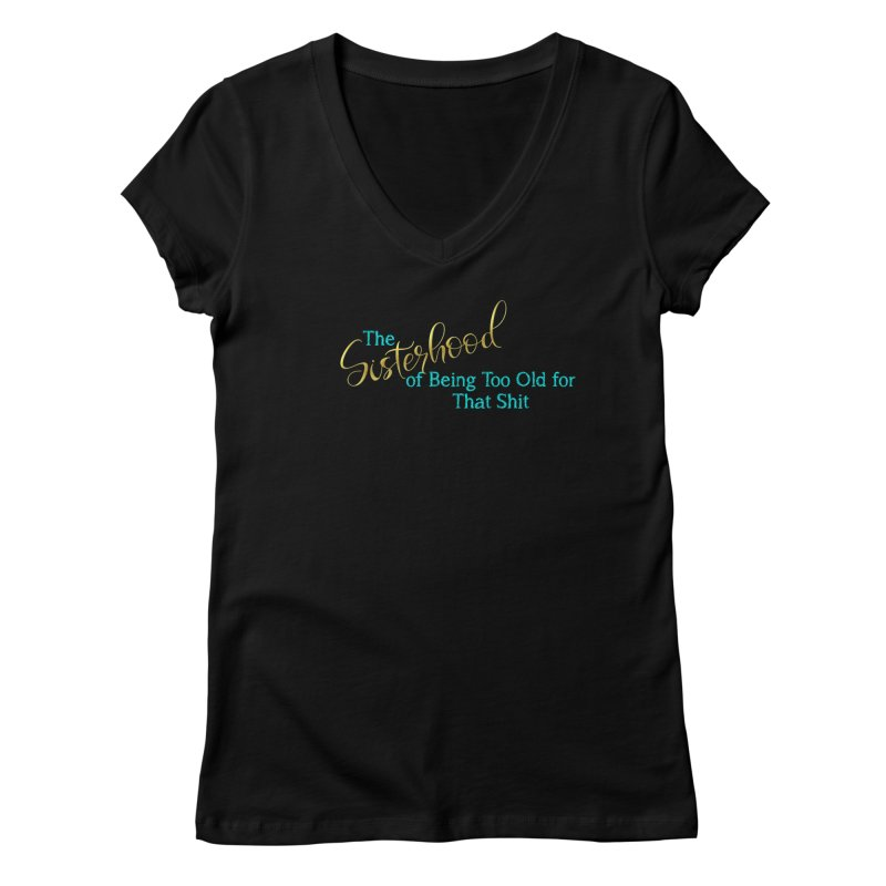The Sisterhood of Being Too Old for That Sh*t Women's V-Neck by The Book Muse's Shop