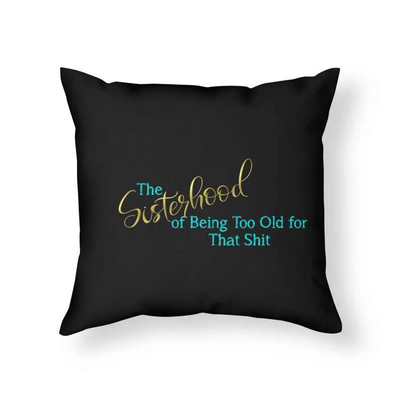 The Sisterhood of Being Too Old for That Sh*t Home Throw Pillow by The Book Muse's Shop