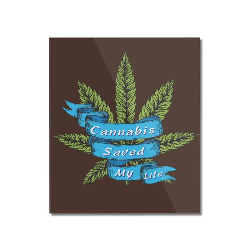 Cannabis Saved My Life Home Mounted Acrylic Print by The Medical Cannabis Community