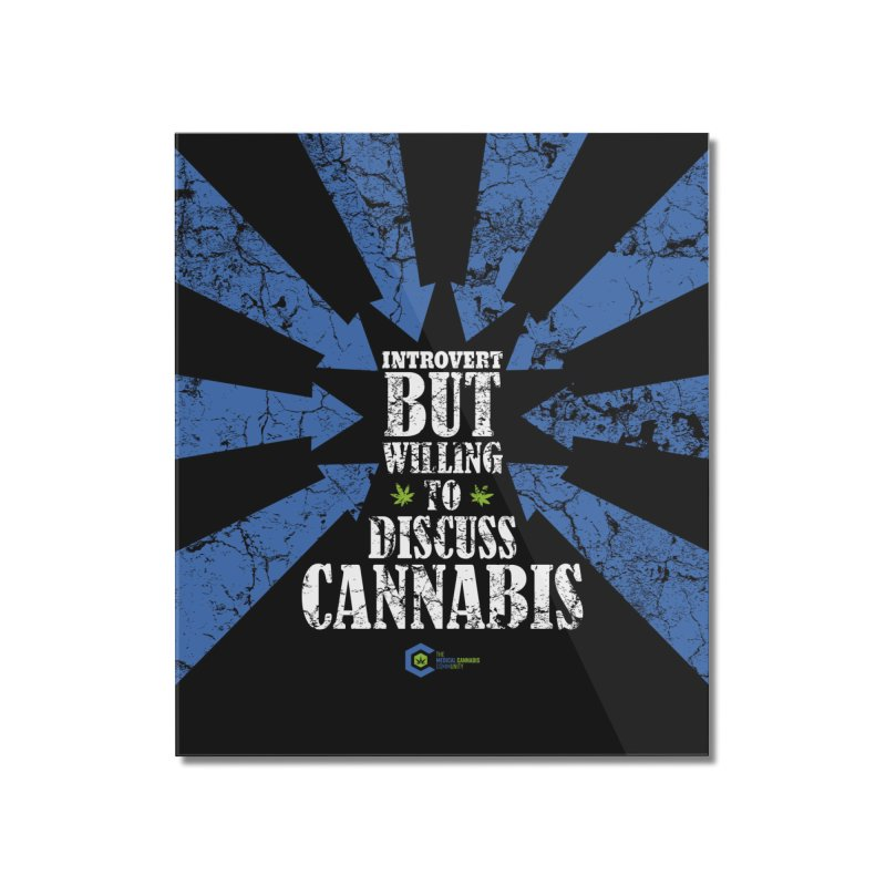 Introvert BUT WILLING to discuss cannabis Home Mounted Acrylic Print by The Medical Cannabis Community