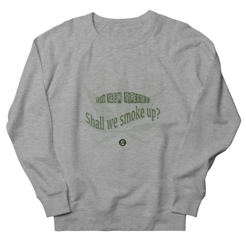 You seem stressed. Shall we smoke? Women's French Terry Sweatshirt by The SeshHeadz's Artist Shop