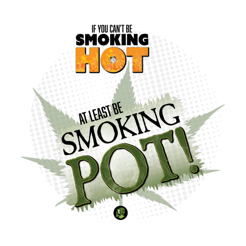 If you can't be smoking HOT, at least be SMOKING POT! Men's T-Shirt by The SeshHeadz's Artist Shop