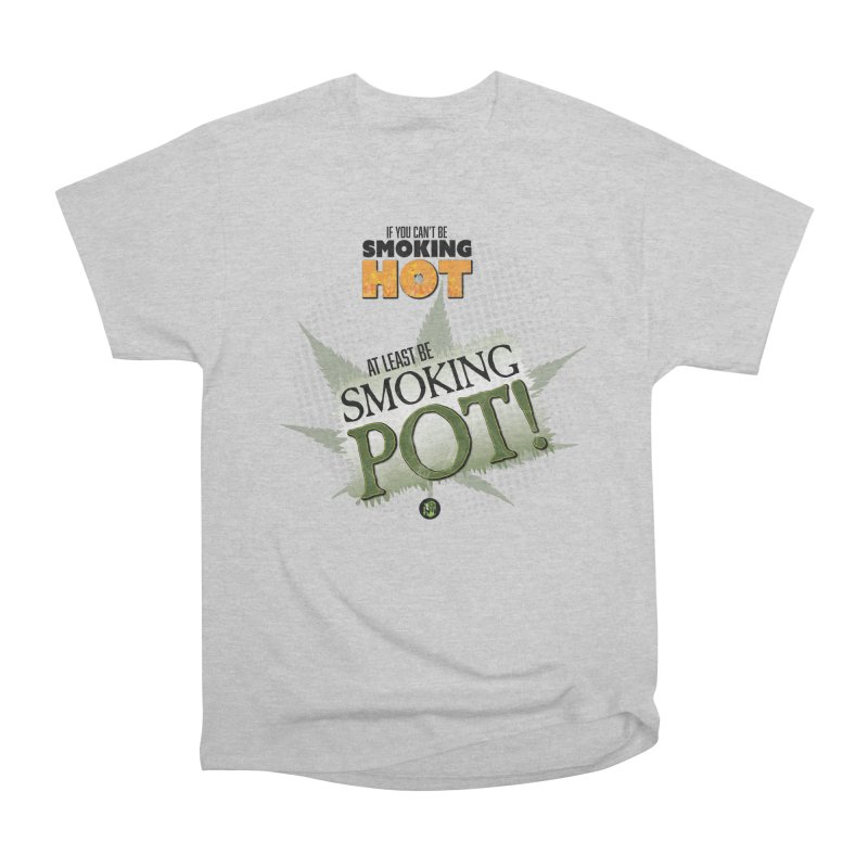 If you can't be smoking HOT, at least be SMOKING POT! Men's Heavyweight T-Shirt by The SeshHeadz's Artist Shop