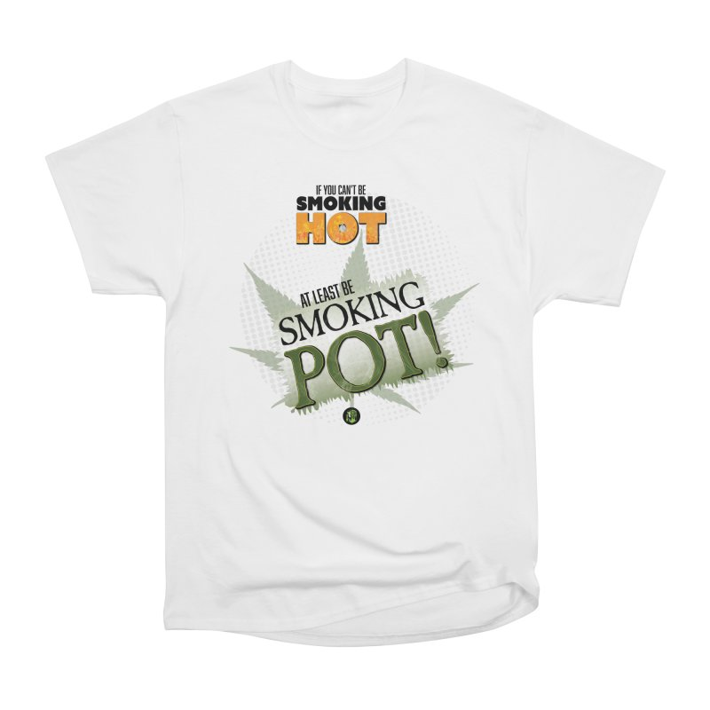 If you can't be smoking HOT, at least be SMOKING POT! Women's Heavyweight Unisex T-Shirt by The SeshHeadz's Artist Shop