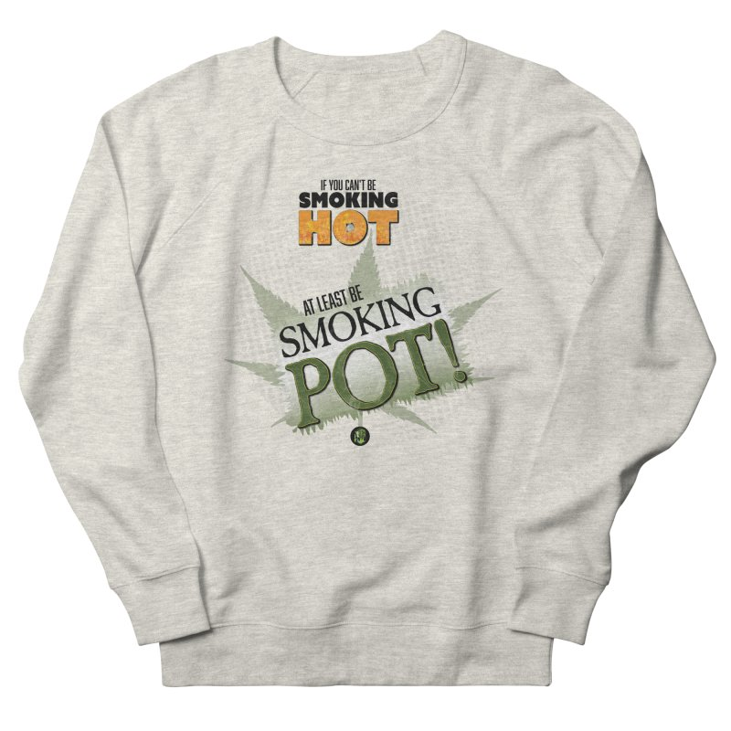 If you can't be smoking HOT, at least be SMOKING POT! Men's French Terry Sweatshirt by The SeshHeadz's Artist Shop