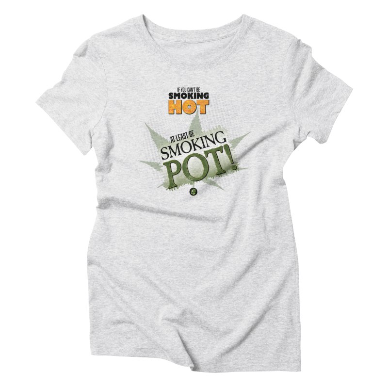 If you can't be smoking HOT, at least be SMOKING POT! Women's Triblend T-Shirt by The SeshHeadz's Artist Shop