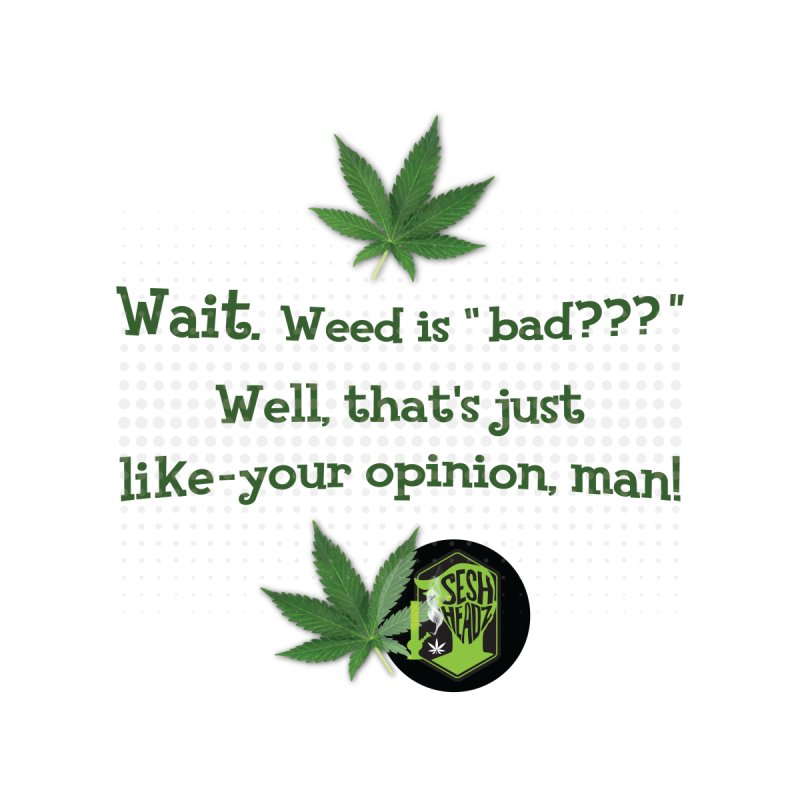 Wait. Weed is bad??? Men's T-Shirt by The SeshHeadz's Artist Shop