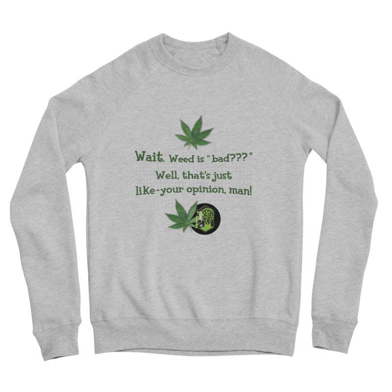 Wait. Weed is bad??? Women's Sponge Fleece Sweatshirt by The SeshHeadz's Artist Shop