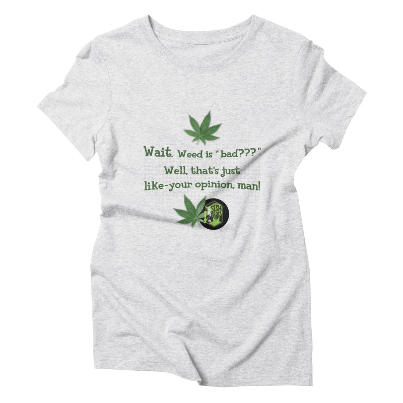 Wait. Weed is bad??? Women's Triblend T-Shirt by The SeshHeadz's Artist Shop