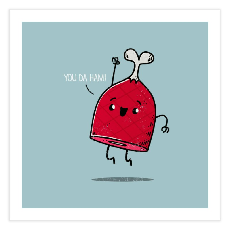 YOU DA HAM! Home Fine Art Print by TipTop's Artist Shop