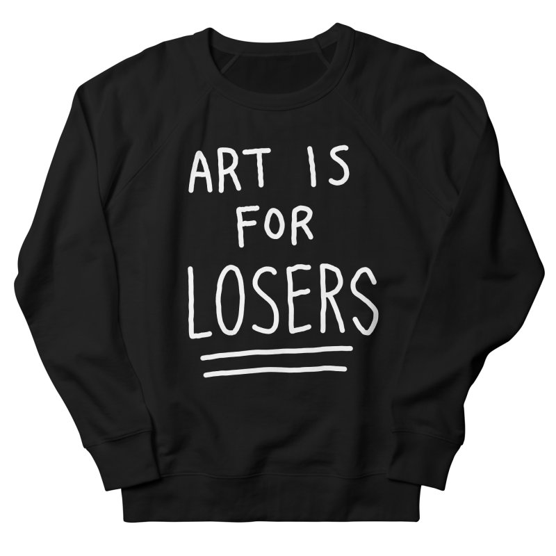 ART IS FOR LOSERS Women's French Terry Sweatshirt by Tittybats's Artist Shop