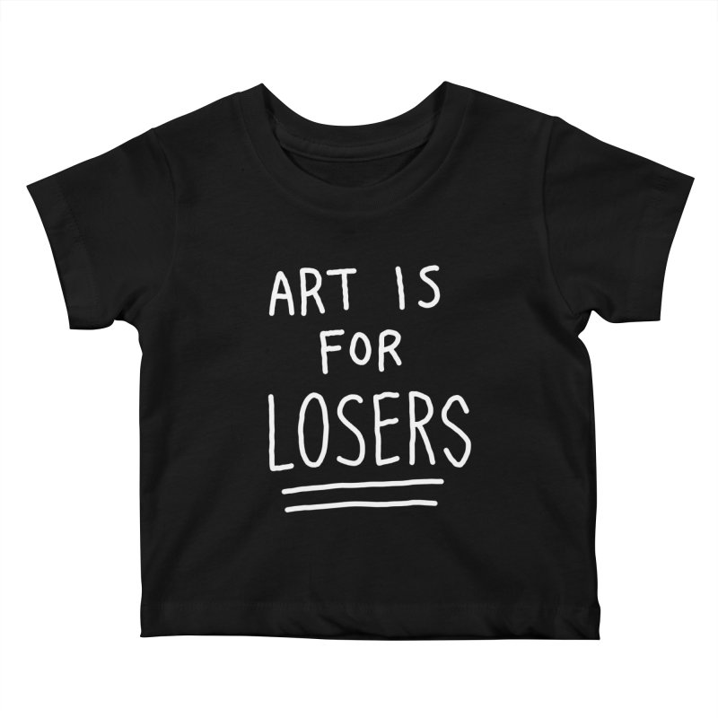 ART IS FOR LOSERS Kids Baby T-Shirt by Tittybats's Artist Shop