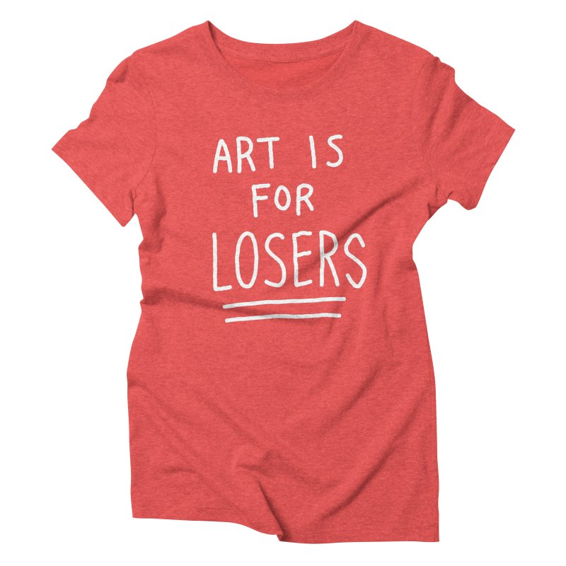 ART IS FOR LOSERS Women's Triblend T-Shirt by Tittybats's Artist Shop