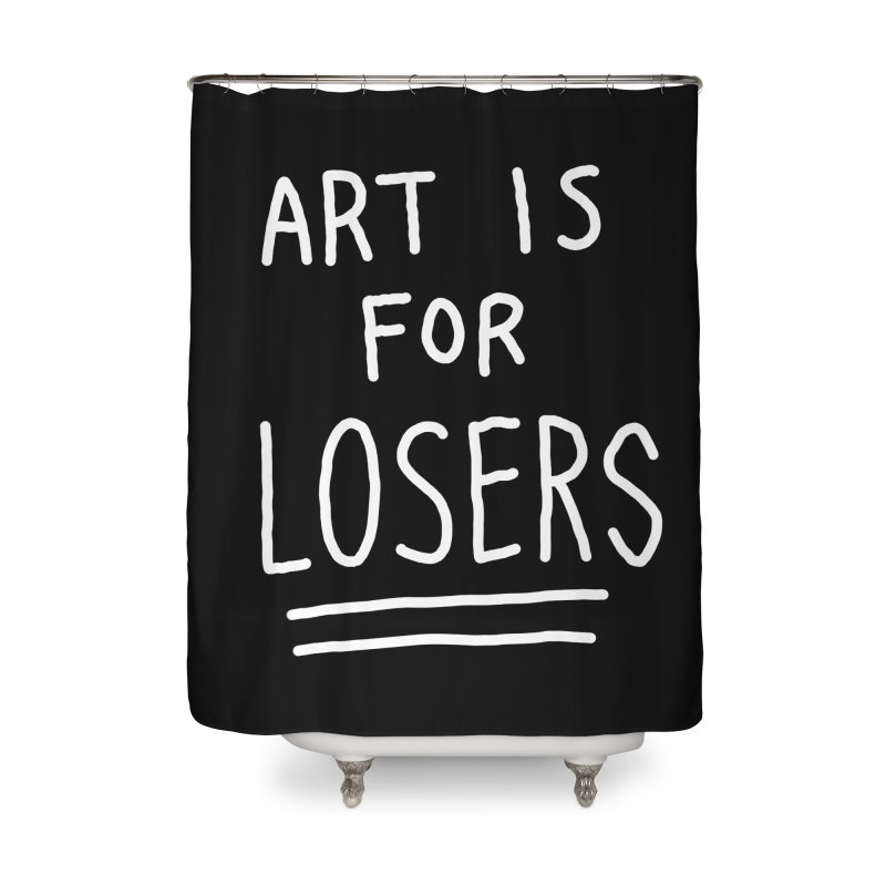 ART IS FOR LOSERS Home Shower Curtain by Tittybats's Artist Shop