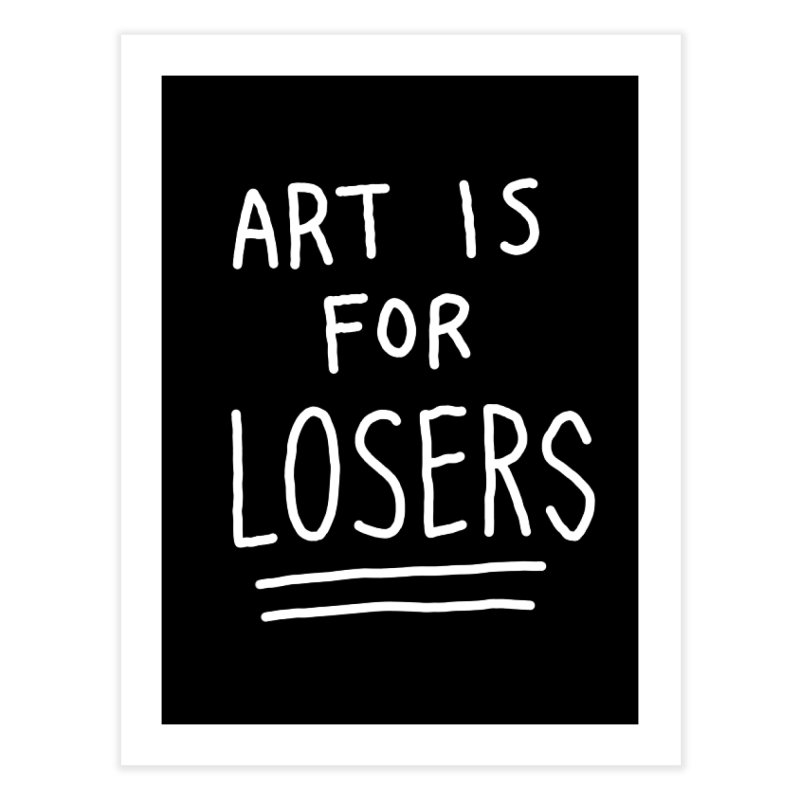 ART IS FOR LOSERS Home Fine Art Print by Tittybats
